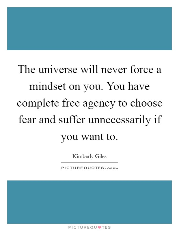 The universe will never force a mindset on you. You have complete free agency to choose fear and suffer unnecessarily if you want to Picture Quote #1