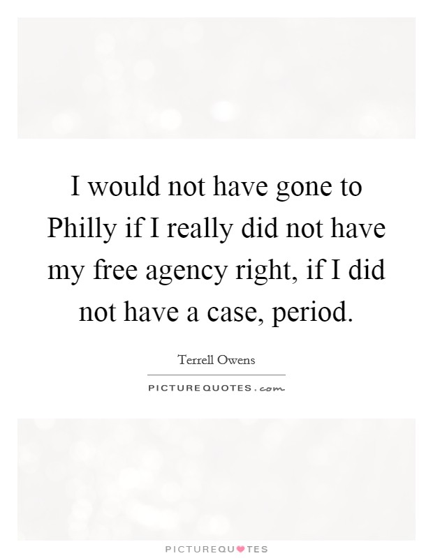 I would not have gone to Philly if I really did not have my free agency right, if I did not have a case, period Picture Quote #1