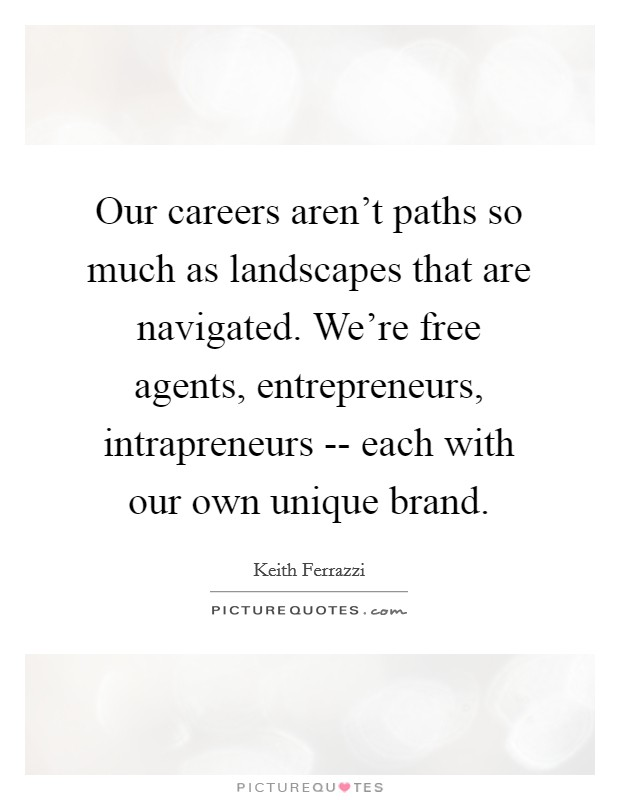 Our careers aren't paths so much as landscapes that are navigated. We're free agents, entrepreneurs, intrapreneurs -- each with our own unique brand. Picture Quote #1