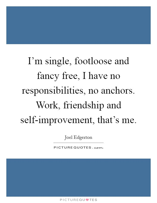 I'm single, footloose and fancy free, I have no responsibilities, no anchors. Work, friendship and self-improvement, that's me Picture Quote #1