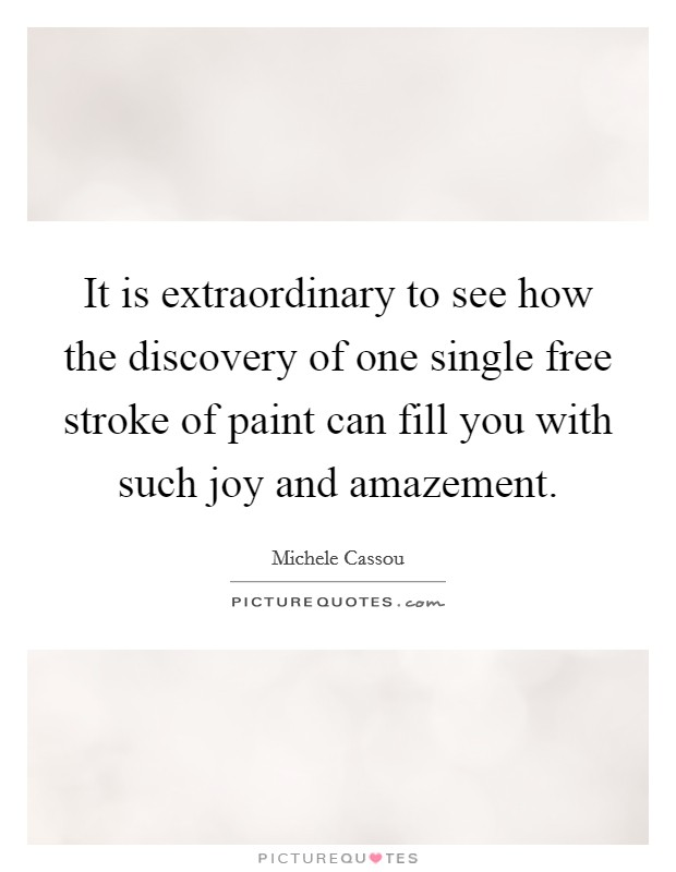 It is extraordinary to see how the discovery of one single free stroke of paint can fill you with such joy and amazement Picture Quote #1