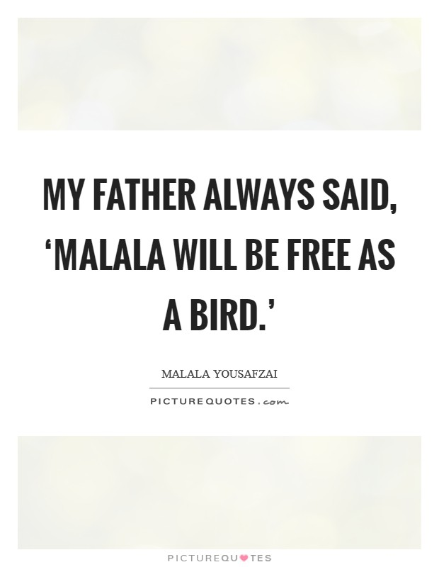My father always said, 'Malala will be free as a bird.' Picture Quote #1