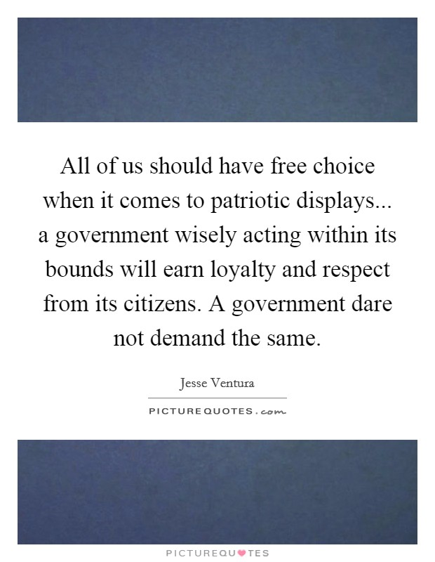 All of us should have free choice when it comes to patriotic displays... a government wisely acting within its bounds will earn loyalty and respect from its citizens. A government dare not demand the same Picture Quote #1