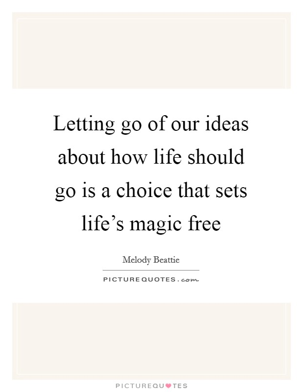 Letting go of our ideas about how life should go is a choice that sets life's magic free Picture Quote #1