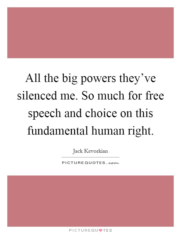 All the big powers they've silenced me. So much for free speech and choice on this fundamental human right Picture Quote #1