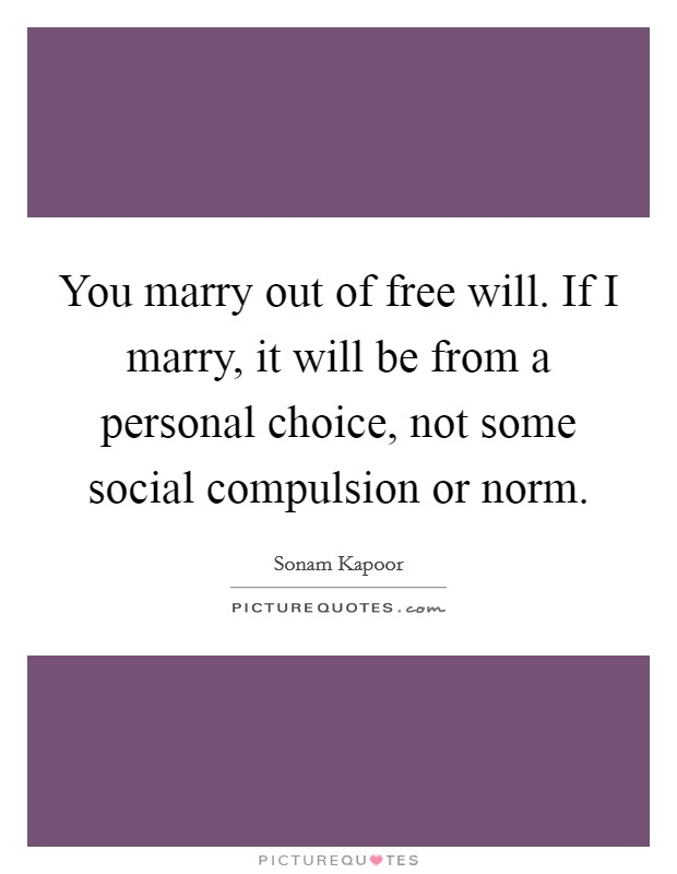 You marry out of free will. If I marry, it will be from a personal choice, not some social compulsion or norm Picture Quote #1