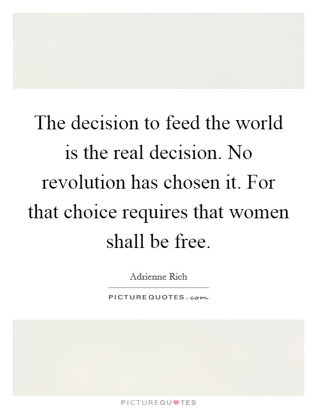 The decision to feed the world is the real decision. No revolution has chosen it. For that choice requires that women shall be free Picture Quote #1