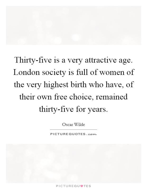 Thirty-five is a very attractive age. London society is full of women of the very highest birth who have, of their own free choice, remained thirty-five for years. Picture Quote #1