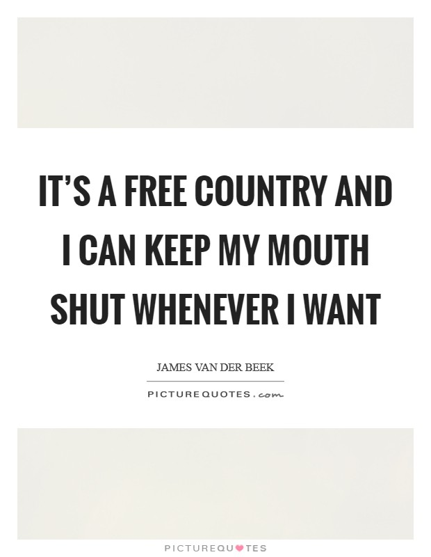 It's a free country and I can keep my mouth shut whenever I want Picture Quote #1