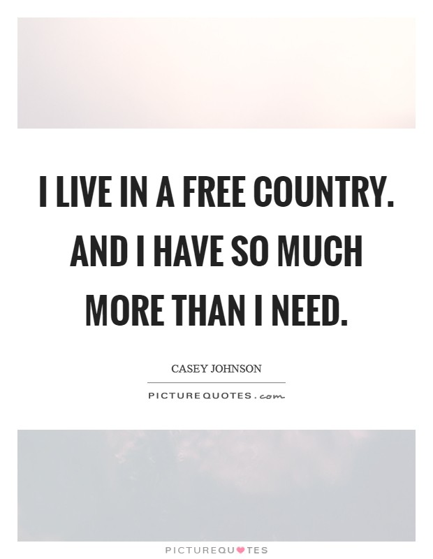 I live in a free country. And I have so much more than I need Picture Quote #1