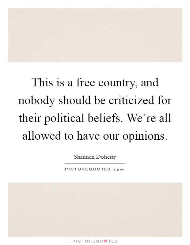 This is a free country, and nobody should be criticized for their political beliefs. We're all allowed to have our opinions Picture Quote #1