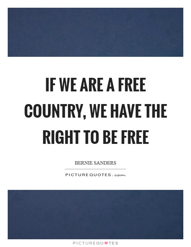If we are a free country, we have the right to be free Picture Quote #1
