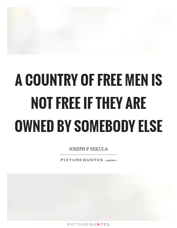 A country of free men is not free if they are owned by somebody else Picture Quote #1