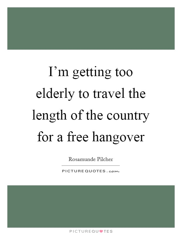 I'm getting too elderly to travel the length of the country for a free hangover Picture Quote #1