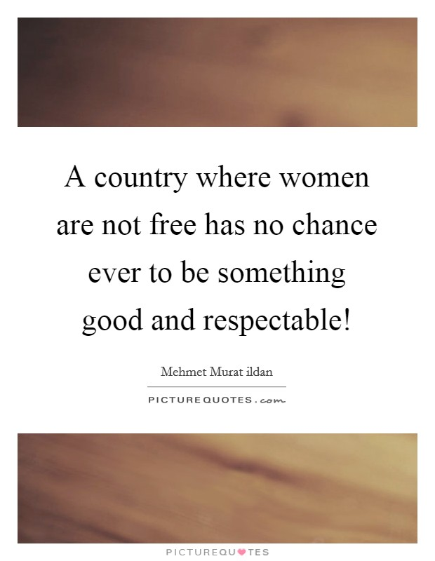 A country where women are not free has no chance ever to be something good and respectable! Picture Quote #1
