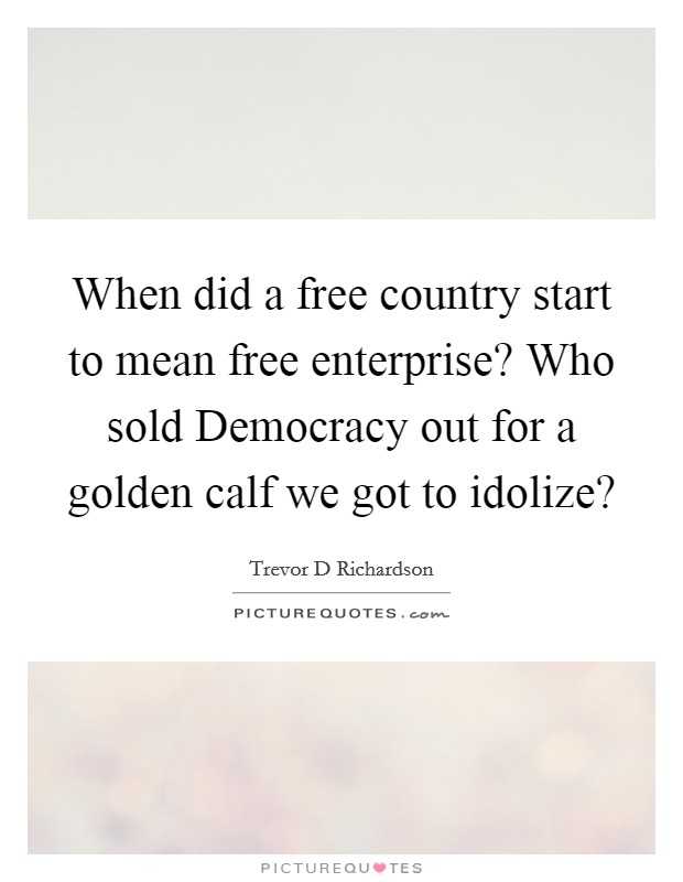 When did a free country start to mean free enterprise? Who sold Democracy out for a golden calf we got to idolize? Picture Quote #1