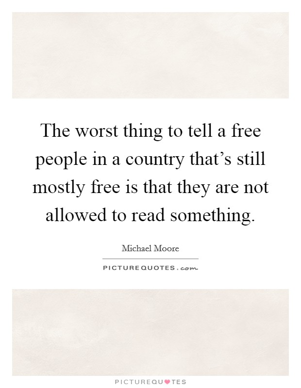 The worst thing to tell a free people in a country that's still mostly free is that they are not allowed to read something Picture Quote #1