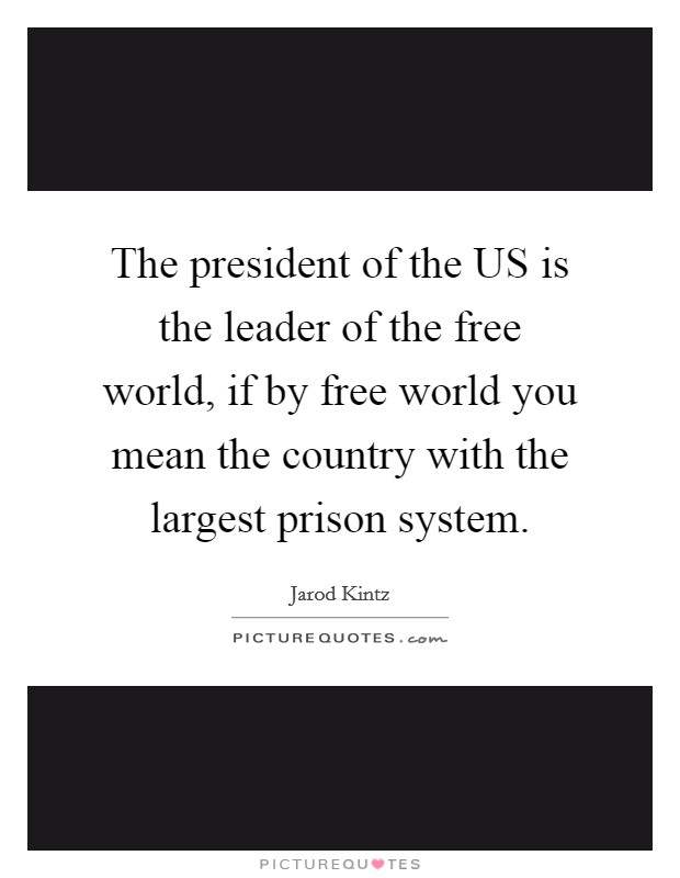 The president of the US is the leader of the free world, if by free world you mean the country with the largest prison system. Picture Quote #1