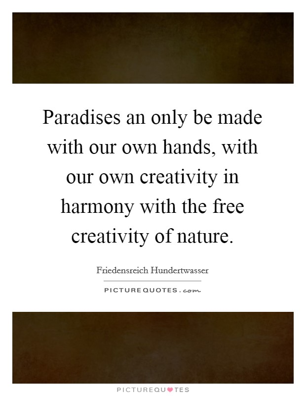 Paradises an only be made with our own hands, with our own creativity in harmony with the free creativity of nature Picture Quote #1