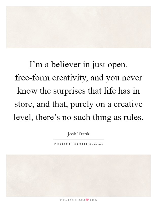 I'm a believer in just open, free-form creativity, and you never know the surprises that life has in store, and that, purely on a creative level, there's no such thing as rules. Picture Quote #1
