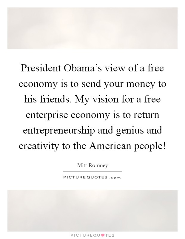 President Obama's view of a free economy is to send your money to his friends. My vision for a free enterprise economy is to return entrepreneurship and genius and creativity to the American people! Picture Quote #1