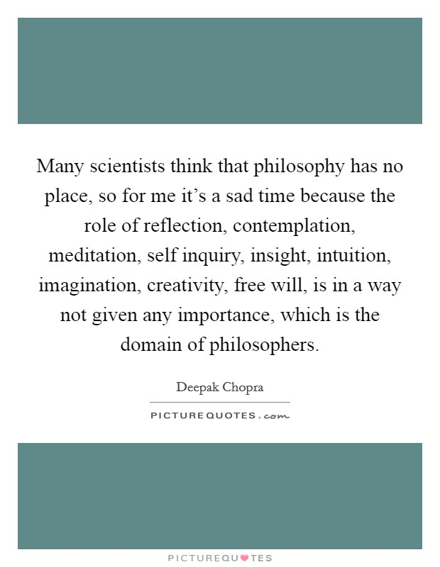 Many scientists think that philosophy has no place, so for me it's a sad time because the role of reflection, contemplation, meditation, self inquiry, insight, intuition, imagination, creativity, free will, is in a way not given any importance, which is the domain of philosophers. Picture Quote #1