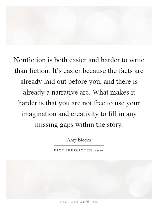Nonfiction is both easier and harder to write than fiction. It's easier because the facts are already laid out before you, and there is already a narrative arc. What makes it harder is that you are not free to use your imagination and creativity to fill in any missing gaps within the story. Picture Quote #1