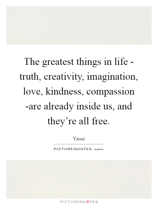 The greatest things in life - truth, creativity, imagination, love, kindness, compassion -are already inside us, and they're all free. Picture Quote #1