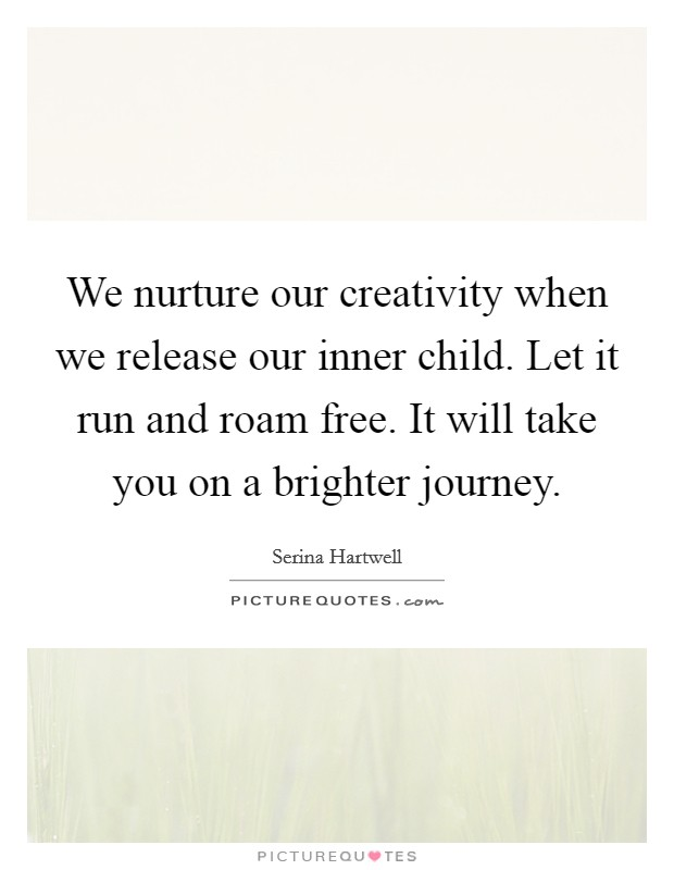 We nurture our creativity when we release our inner child. Let it run and roam free. It will take you on a brighter journey. Picture Quote #1