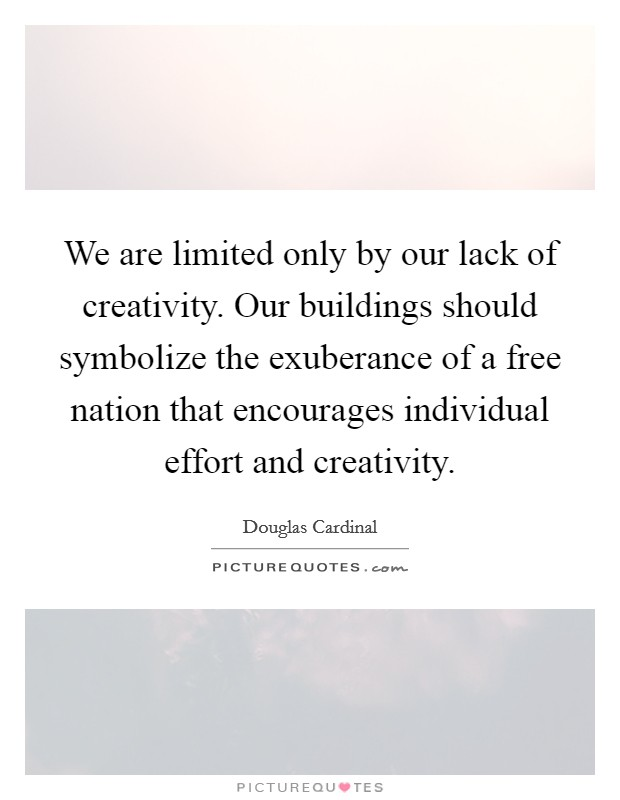 We are limited only by our lack of creativity. Our buildings should symbolize the exuberance of a free nation that encourages individual effort and creativity Picture Quote #1