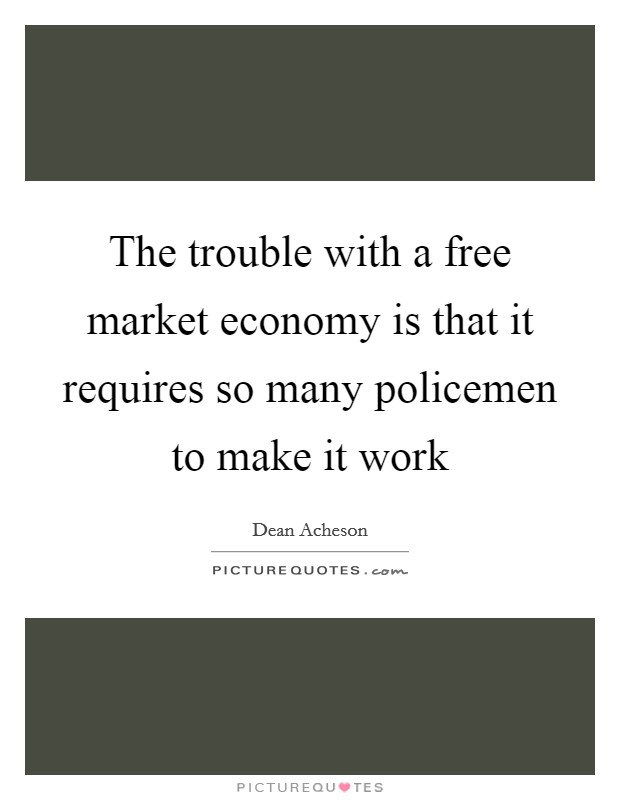 The Trouble With A Free Market Economy Is That It Requires