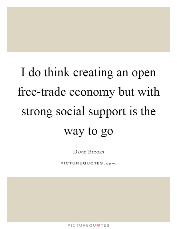 I do think creating an open free-trade economy but with strong social support is the way to go Picture Quote #1
