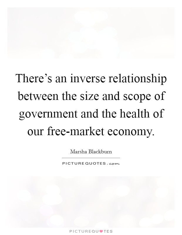 There's an inverse relationship between the size and scope of government and the health of our free-market economy Picture Quote #1
