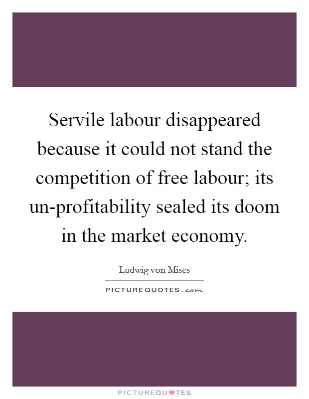 Servile labour disappeared because it could not stand the competition of free labour; its un-profitability sealed its doom in the market economy Picture Quote #1