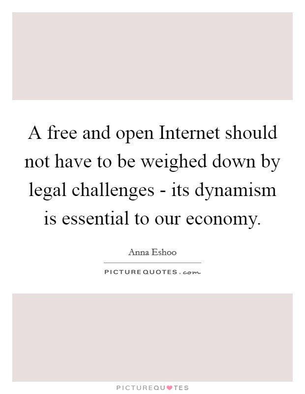 A free and open Internet should not have to be weighed down by legal challenges - its dynamism is essential to our economy Picture Quote #1
