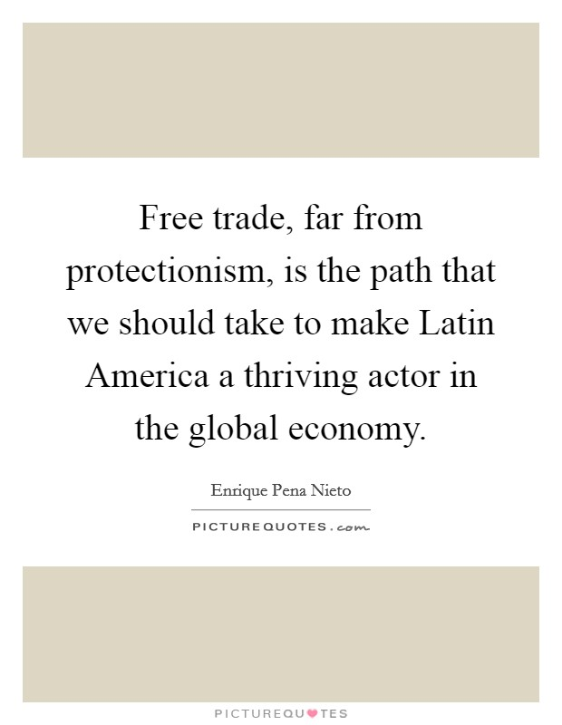 Free trade, far from protectionism, is the path that we should take to make Latin America a thriving actor in the global economy Picture Quote #1