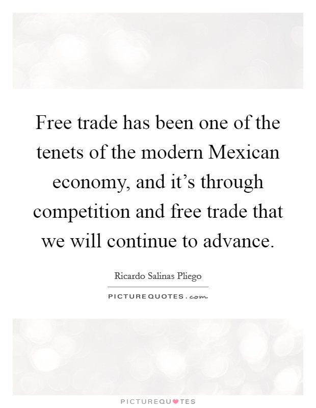Free trade has been one of the tenets of the modern Mexican economy, and it's through competition and free trade that we will continue to advance Picture Quote #1