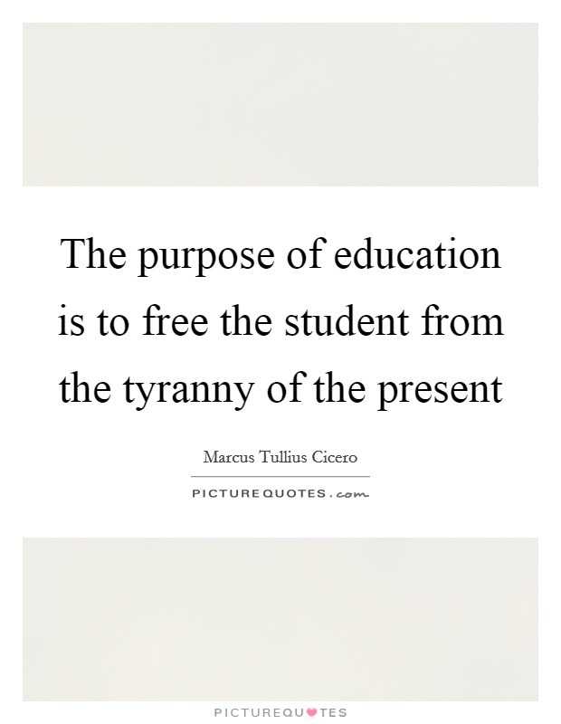 The purpose of education is to free the student from the tyranny of the present Picture Quote #1