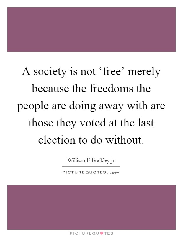 A society is not 'free' merely because the freedoms the people are doing away with are those they voted at the last election to do without Picture Quote #1