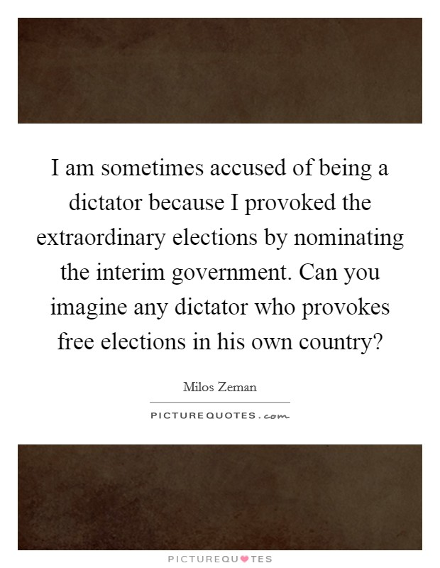 I am sometimes accused of being a dictator because I provoked the extraordinary elections by nominating the interim government. Can you imagine any dictator who provokes free elections in his own country? Picture Quote #1