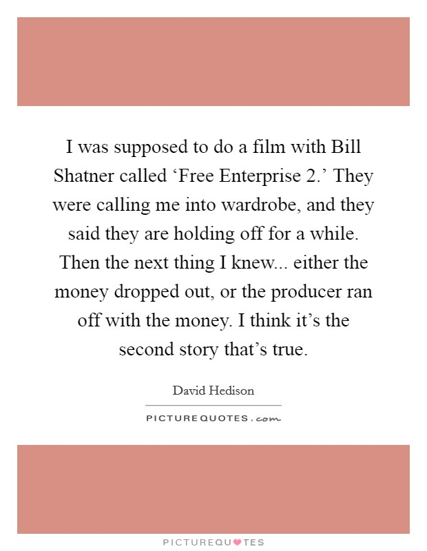 I was supposed to do a film with Bill Shatner called 'Free Enterprise 2.' They were calling me into wardrobe, and they said they are holding off for a while. Then the next thing I knew... either the money dropped out, or the producer ran off with the money. I think it's the second story that's true. Picture Quote #1
