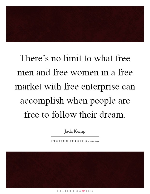 There's no limit to what free men and free women in a free market with free enterprise can accomplish when people are free to follow their dream Picture Quote #1