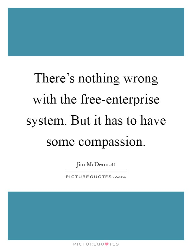 There's nothing wrong with the free-enterprise system. But it has to have some compassion Picture Quote #1
