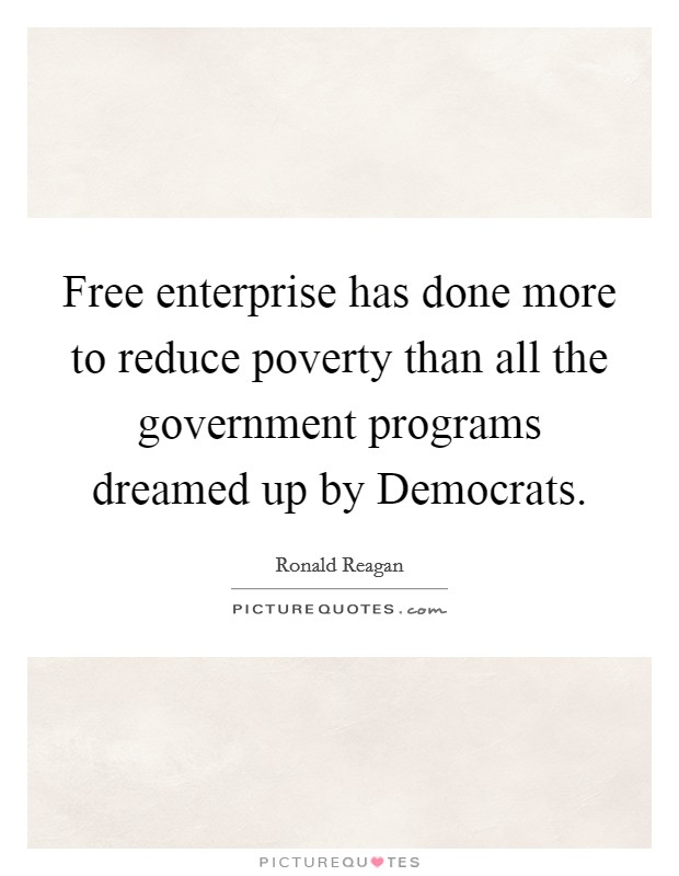 Free enterprise has done more to reduce poverty than all the government programs dreamed up by Democrats Picture Quote #1