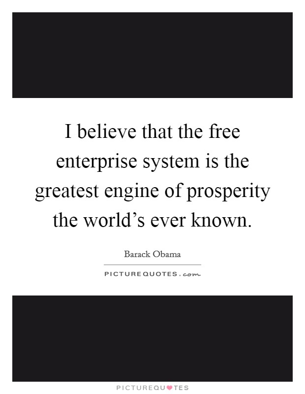 I believe that the free enterprise system is the greatest engine of prosperity the world's ever known Picture Quote #1