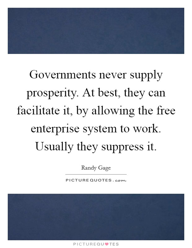 Governments never supply prosperity. At best, they can facilitate it, by allowing the free enterprise system to work. Usually they suppress it Picture Quote #1