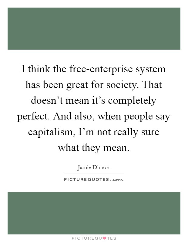 I think the free-enterprise system has been great for society. That doesn't mean it's completely perfect. And also, when people say capitalism, I'm not really sure what they mean Picture Quote #1