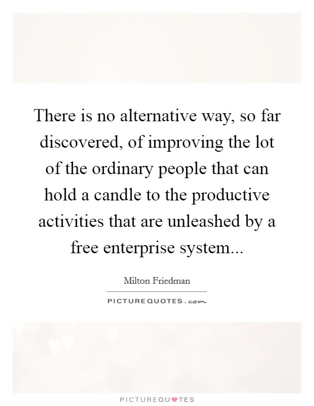 There is no alternative way, so far discovered, of improving the lot of the ordinary people that can hold a candle to the productive activities that are unleashed by a free enterprise system Picture Quote #1