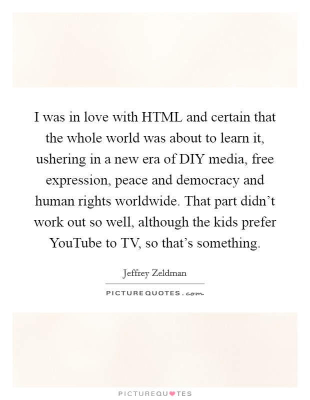 I was in love with HTML and certain that the whole world was about to learn it, ushering in a new era of DIY media, free expression, peace and democracy and human rights worldwide. That part didn't work out so well, although the kids prefer YouTube to TV, so that's something Picture Quote #1