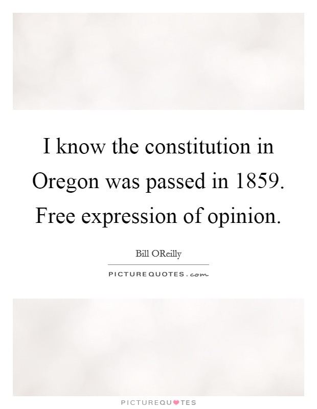 I know the constitution in Oregon was passed in 1859. Free expression of opinion Picture Quote #1